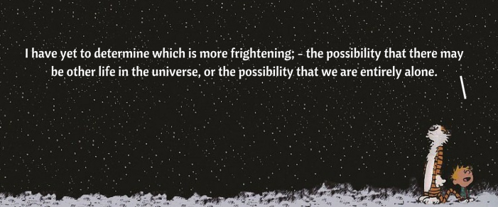 I have yet to determine which is more frightening; - the possibility that there may be other life in the universe, or the possibility that we are entirely alone..png